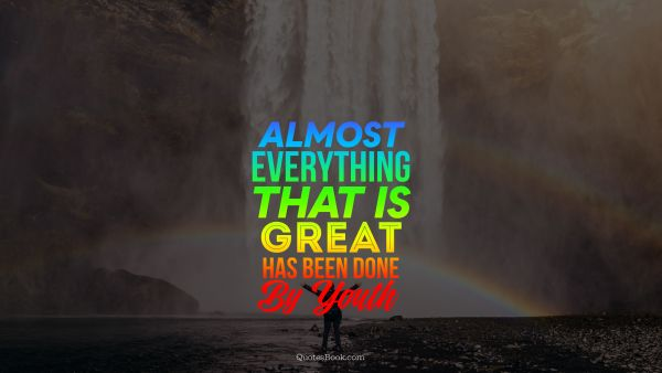 Almost everything that is great has been done by youth