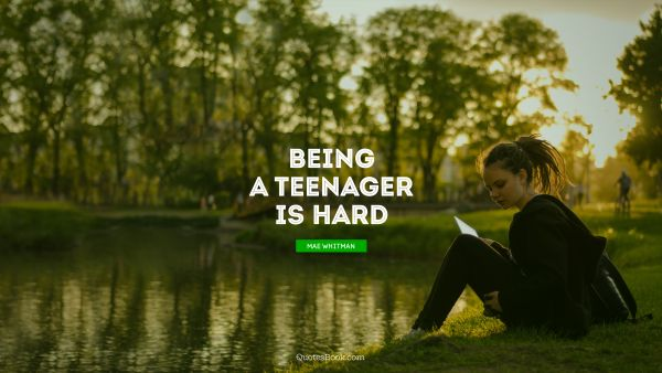 Being a teenager is hard