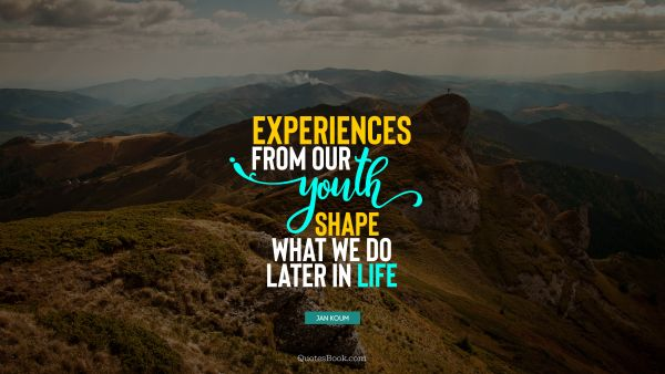 Teen Quote - Experiences from our youth shape what we do later in life. Jan Koum