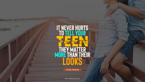It never hurts to tell your teen they matter more than their looks