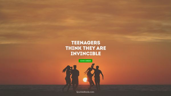 Teenagers think they are invincible