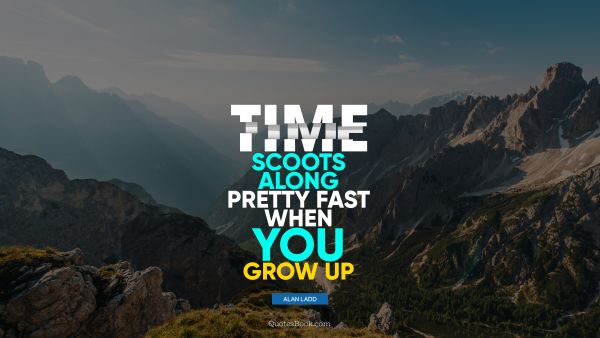 QUOTES BY Quote - Time scoots along pretty fast when you grow up. Alan Ladd