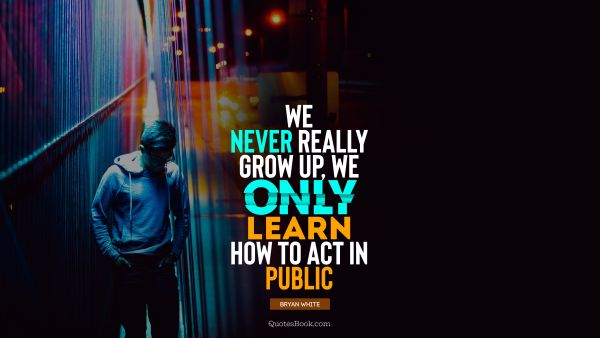 We never really grow up, we only learn how to act in public