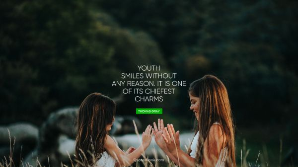 Youth smiles without any reason. It is one of its chiefest charms