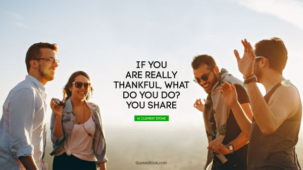 If you are really thankful, what do you do? You share
