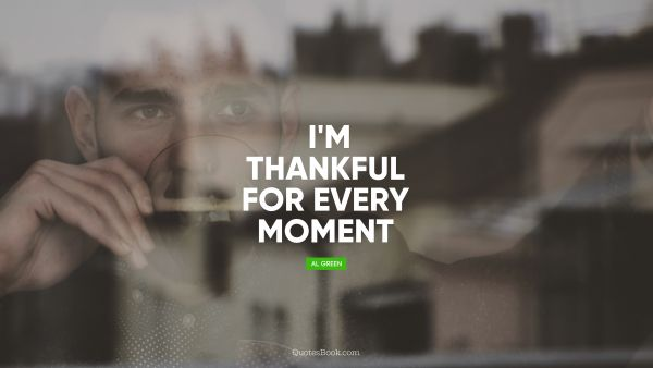 QUOTES BY Quote - I'm thankful for every moment. Al Green