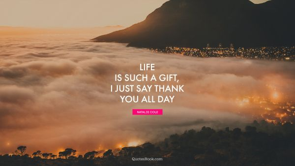 POPULAR QUOTES Quote - Life is such a gift, I just say thank you all day. Natalie Cole