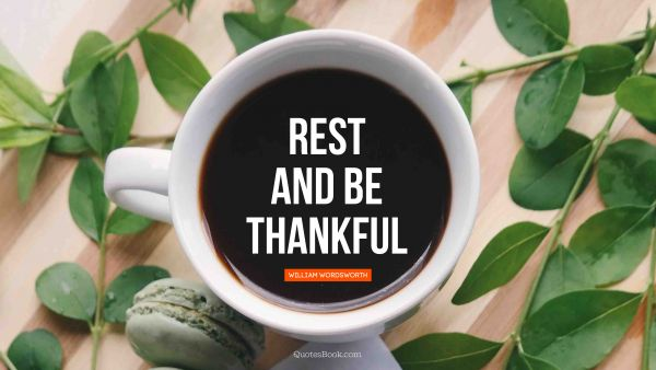 QUOTES BY Quote - Rest and be thankful . William Wordsworth