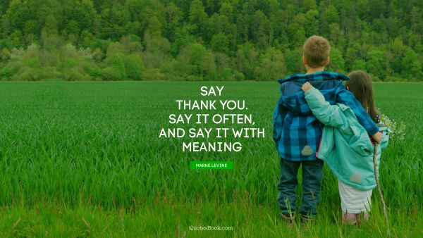 Say thank you. Say it often, and say it with meaning
