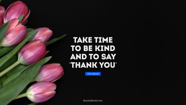 QUOTES BY Quote - Take time to be kind and to say 'thank you'. Zig Ziglar
