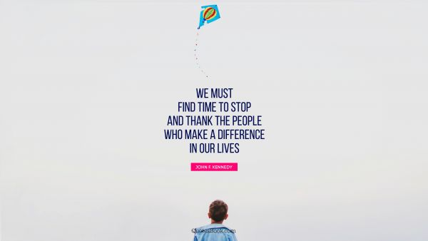 Search Results Quote - We must find time to stop and thank the people who make a difference in our lives. John F. Kennedy