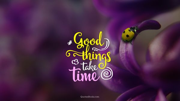 Time Quote - Good things take time. Unknown Authors