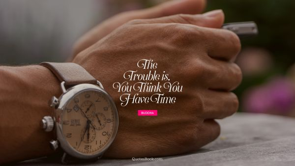 Search Results Quote - The trouble is, you think you have time. Buddha
