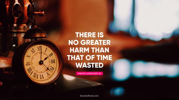 QUOTES BY Quote - There is no greater harm than that of time wasted. Martin Luther King, Jr.