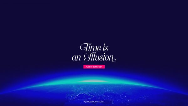 QUOTES BY Quote - Time is an illusion. Albert Einstein