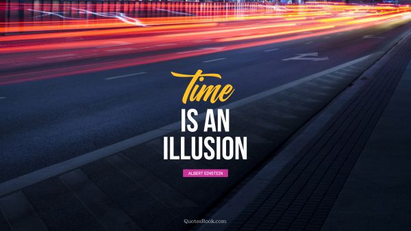 RECENT QUOTES Quote - Time is an illusion. Albert Einstein