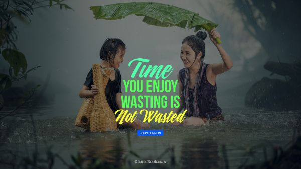 Time you enjoy wasting is not wasted