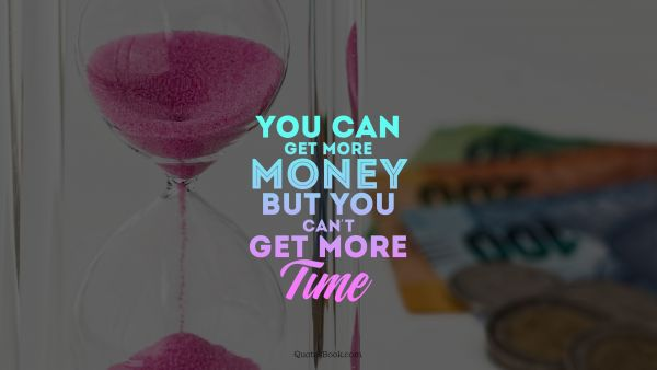 You can get more money but you can't get more time