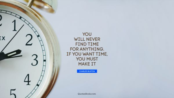 Search Results Quote - You will never find time for anything. If you want time, you must make it. Charles Buxton