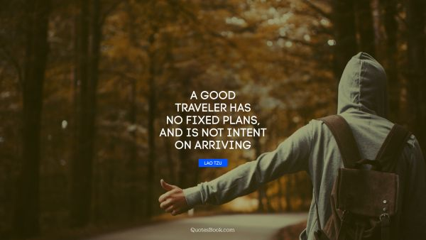 QUOTES BY Quote - A good traveler has no fixed plans, and is not intent on arriving. Lao Tzu