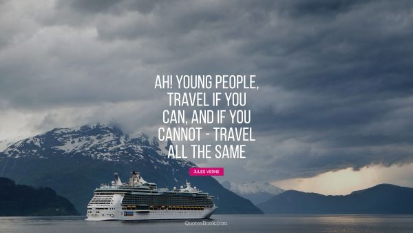 Ah! Young people, travel if you can, and if you cannot - travel all the same
