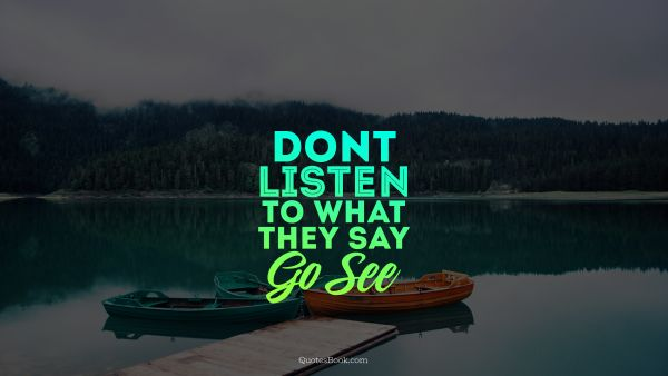 Travel Quote -  Don't listen to what they say go see. Unknown Authors