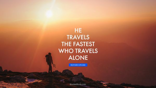 He travels the fastest who travels alone