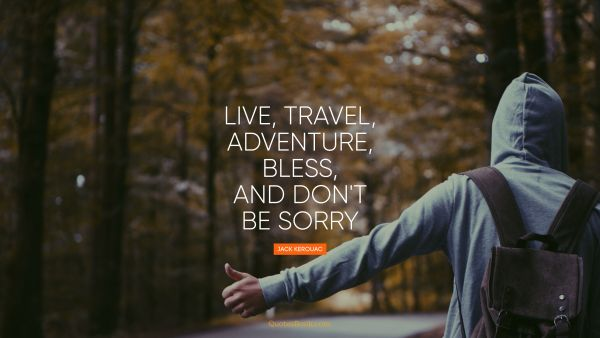 Live, travel, adventure, bless, and don't be sorry