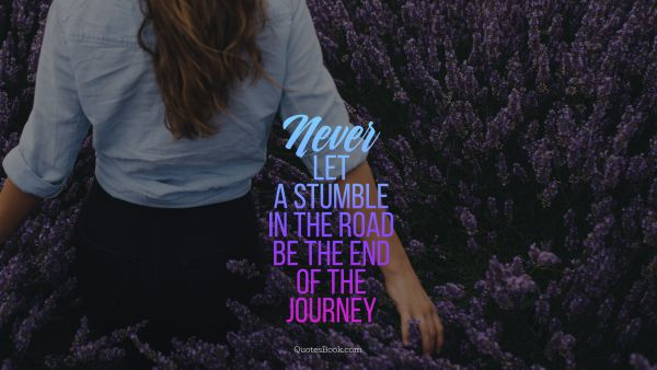 Travel Quote - Never let a stumble in the road be the end of the journey. Unknown Authors