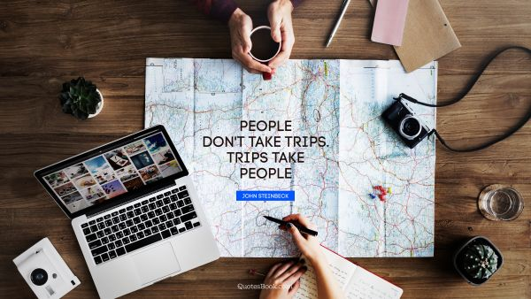 People don't take trips. trips take people