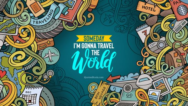 Travel Quote - Someday I'm gonna travel the world. Unknown Authors