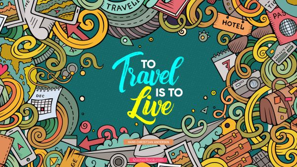 Travel Quote - To travel is to live. Hans Christian Andersen