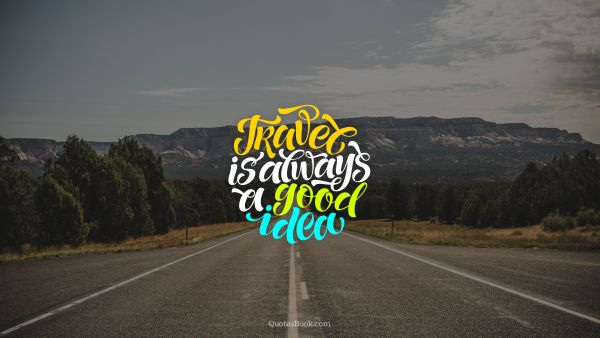 Travel Quote - Travel is always a good idea. Unknown Authors