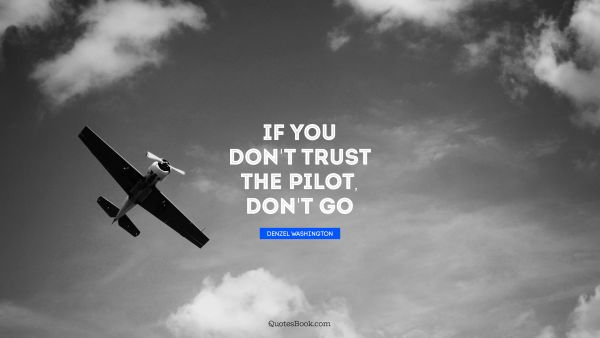 Trust Quote - If you don't trust the pilot, don't go. Denzel Washington