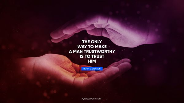 The only way to make a man trustworthy is to trust him