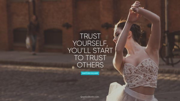 Trust yourself, you will start to trust others