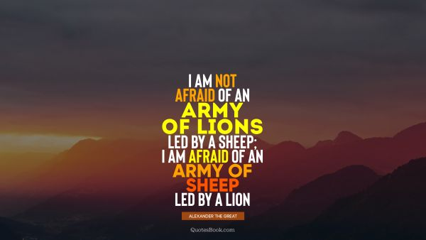 QUOTES BY Quote - I am not afraid of an army of lions led by a sheep; I am afraid of an army of sheep led by a lion. Alexander the Great