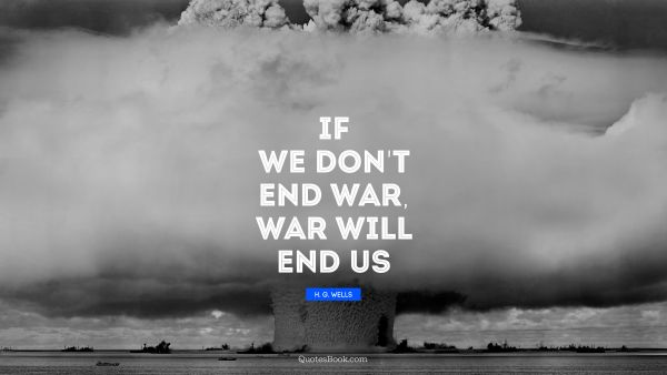 If we don't end war, war will end us