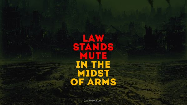 Law stands mute in the midst of arms