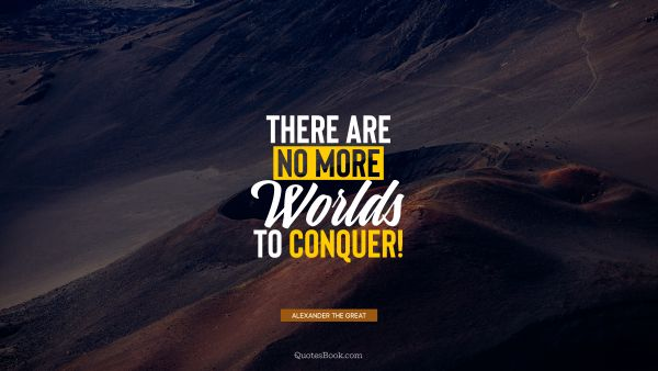 QUOTES BY Quote - There are no more worlds to conquer!. Alexander the Great