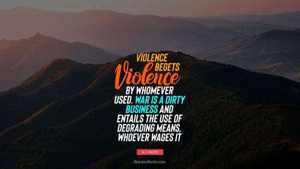 Violence begets violence by whomever used. War is a dirty business and entails the use of degrading means, whoever wages it