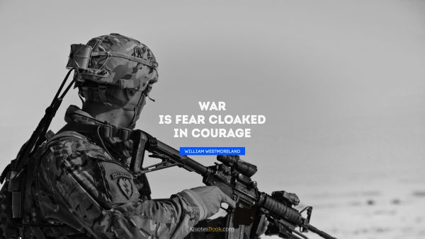 War Quote - War is fear cloaked in courage. William Westmoreland