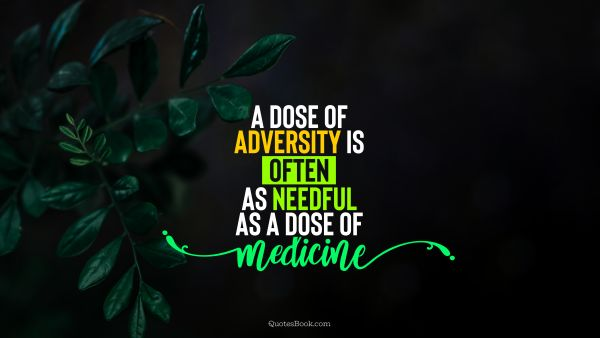 Wisdom Quote - A dose of adversity is often as needful as a dose of medicine. Unknown Authors