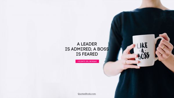 A leader is admired, a boss is feared