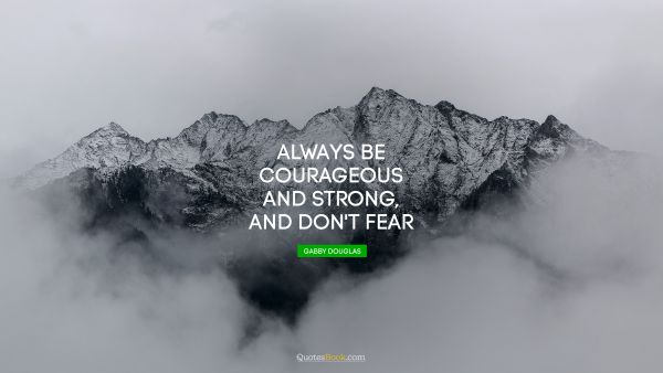 Always be courageous and strong, and don't fear