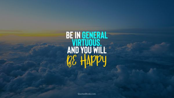 Be in general virtuous, and you will be happy