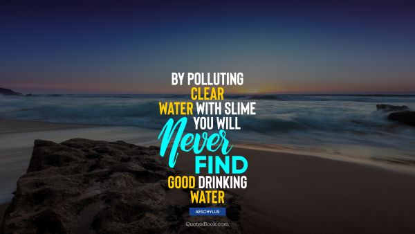 Wisdom Quote - By polluting clear water with slime you will never find good drinking water. Aeschylus
