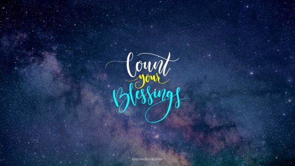 Wisdom Quote - Count your blessings. Unknown Authors