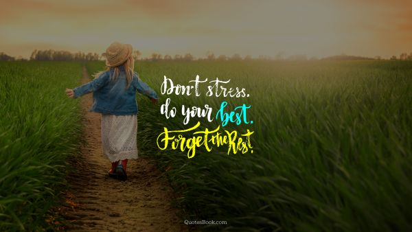Don't stress. Do your best. Forget the rest