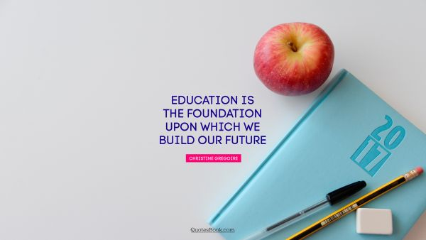 Education is the foundation upon which we build our future